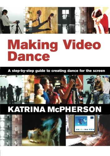 Making Video Dance: A Step-by-Step Guide to Creating...