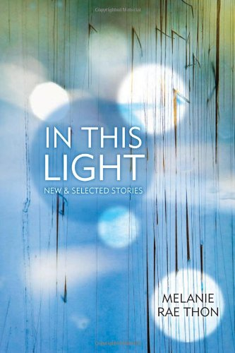 In This Light: New and Selected Stories, Melanie Rae Thon