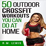 CrossFit Workouts You Can Do at Home: The Top 50 Outdoor CrossFit Workouts You Can Do at Home with No Equipment   R.M. Lewis