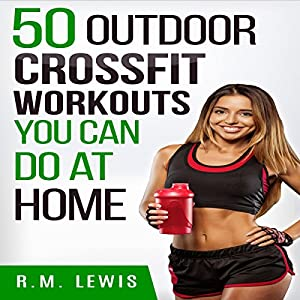 CrossFit Workouts You Can Do at Home: The Top 50 Outdoor CrossFit Workouts You Can Do at Home with No Equipment Hörbuch von R.M. Lewis Gesprochen von: Keira Knight