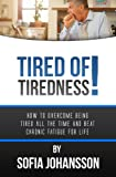 Tired of Tiredness! How to Overcome Being Tired All the Time and Beat Chronic Fatigue for Life!
