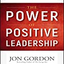 The Power of Positive Leadership: How and Why Positive Leaders Transform Teams and Organizations and Change the World Hörbuch von Jon Gordon Gesprochen von: Jon Gordon