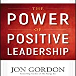 The Power of Positive Leadership: How and Why Positive Leaders Transform Teams and Organizations and Change the World | Jon Gordon