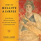 How to Mellify A Corpse: And Other Human Stories of Ancient Science & Superstition (0802717020) by Vicki Leon