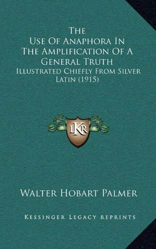 The Use of Anaphora in the Amplification of a General Truth: Illustrated Chiefly from Silver Latin (1915)