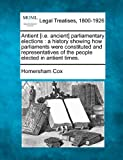 Antient [i e  ancient] parliamentary elections: a history showing how parliaments were constituted and representatives of the people elected in antient times