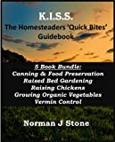 K.I.S.S. The Homesteaders / smallholders Quick Bites 5 Book Bundle: Canning & Food Preservation; Raised Bed Gardening; Raising Chickens; Growing Organic ... Vermin Control (K.I.S.S Quick Bites)