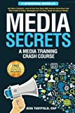 Media Secrets: A Media Training Crash Course: Get More Publicity, Look & Feel Your Best AND Convert Interviews Into Web Traffi c & Sales. Strategies for TV, Print, Radio & Internet Media