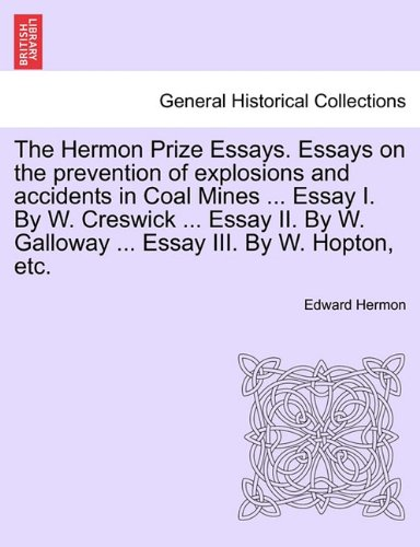 The Hermon Prize Essays. Essays on the prevention of explosions and accidents in Coal Mines ... Essay I. By W. Creswick ... Essay II. By W. Galloway ... Essay III. By W. Hopton, etc.