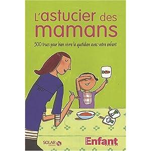 L'astucier des mamans : 500 trucs pour bien vivre le quotidien avec votre enfant
