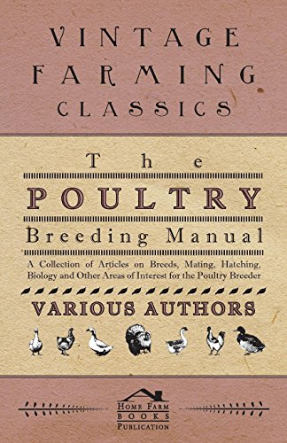 The Poultry Breeding Manual - A Collection of Articles on Breeds, Mating, Hatching, Biology and Other Areas of Interest