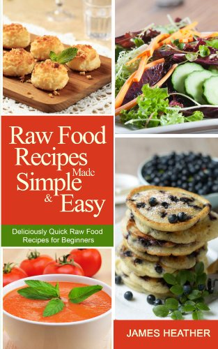 Raw Food Recipes Made Simple and Easy:Deliciously Quick Raw Food Recipes for Beginners by James Heather