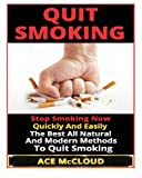 Quit Smoking: Stop Smoking Now Quickly And Easily- The Best All Natural And Modern Methods To Quit Smoking