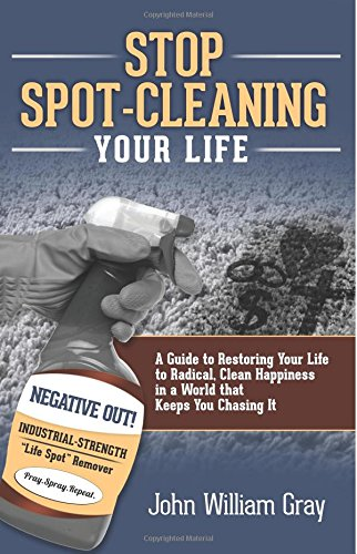 Stop Spot Cleaning Your Life: A Guide to Restoring Your Life To Radical, Clean Happiness in a World That Keeps You Chasing it