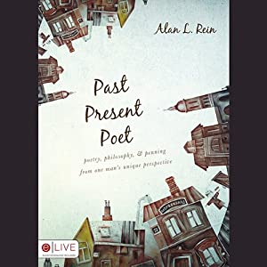 Past, Present, Poet: Poetry, Philosophy, and Penning from One Man's Unique Perspective | [Alan L. Rein]
