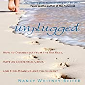 Unplugged: How to Disconnect from the Rat Race, Have an Existential Crisis, and Find Meaning and Fulfillment | [Nancy Whitney-Reiter]