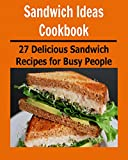 Sandwich Ideas Cookbook: 27 Delicious Sandwich Recipes for Busy People: (sandwich ideas cookbook, sandwich recipes, sandwich cookbook, sandwich ideas, sandwich for students)