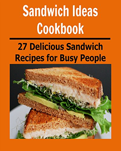 Sandwich Ideas Cookbook: 27 Delicious Sandwich Recipes for Busy People: (sandwich ideas cookbook, sandwich recipes, sandwich cookbook, sandwich ideas, sandwich for students) by Sami Rhond