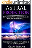 Astral Projection: Expanding Your Consciousness Beyond the Physical - The Essential Guide to Mastering the Art of Astral Travel (Astral Projection, Astral ... Astral Plane, OBE, Out-of-Body Experience)