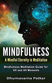 Mindfulness: A Mindful Eternity in Meditation: Mindfulness Meditation Guide for All and All Moments (Mindfulness for Beginners, Stress relief, Anxiety relief)