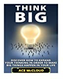 img - for Think Big: Discover How To Expand Your Thinking In Order To Make Big Things Happen In Your Life (Accomplish Your Dreams & Goals By Thinking Big & ... Best Business Health & Success Strategies) book / textbook / text book