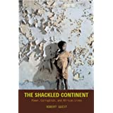 The Shackled Continent: Power, Corruption, and African Lives ~ Robert Guest