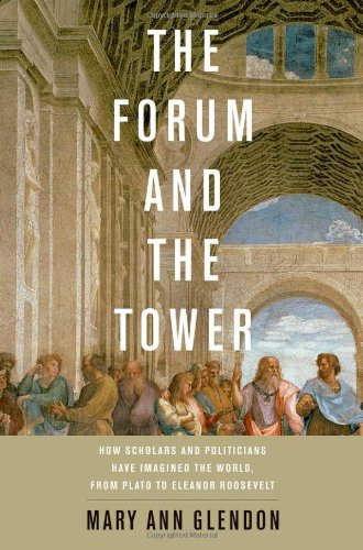 The Forum and the Tower: How Scholars and Politicians Have Imagined the World, from Plato to Eleanor Roosevelt, Mary Ann Glendon