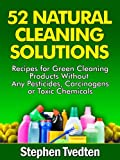 52 Natural Cleaning Solutions: Recipes for Green Cleaning Products Without Any Pesticides, Carcinogens or Toxic Chemicals (Natural Cleaning Recipes Book 1)