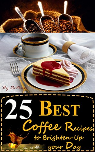 25 BEST Coffee Recipes to Brighten-Up your Day: Prepare Coffee as TASTY as in a Coffee Shop at your Home with the delicious Coffee Recipes in this Coffee ... or Drink) on your Coffee Table Book 1) by Antonio