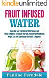 Fruit Infused Water: Quick And Easy Fruit Infused Water Recipes And Herbal Antibiotics To Detoxify Your Body, Improve Your Metabolism, Weight Loss And Supercharge Your Health & Happiness