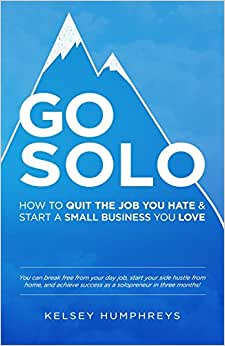 Go Solo: How To Quit The Job You Hate And Start A Small Business You Love!: You Can Break Free From Your Day Job, Start Your Side Hustle From Home, And Achieve Success As A Solopreneur!