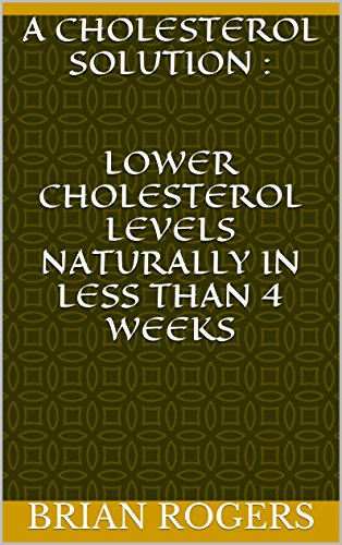 A Cholesterol Solution : Lower Cholesterol Levels Naturally In Less Than 4 weeks (Cholesterol, Cholesterol Diet, Cholesterol Solution, reduce cholesterol Book 5) by Brian Rogers