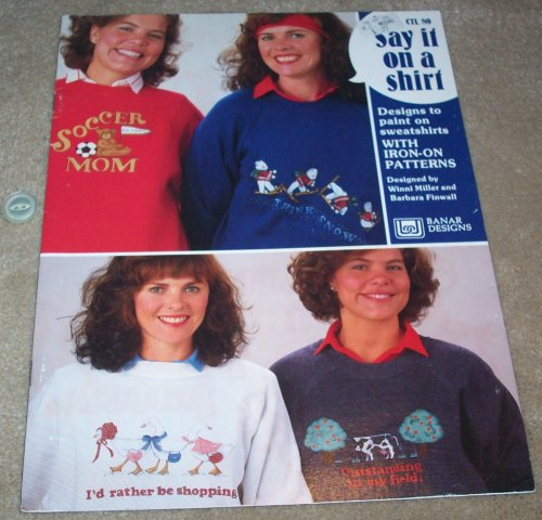 Say It on A Shirt - Designs to Paint Sweatshirts - With Iron-on Patterns, Designs by Winni Miller and Barbara Finwall