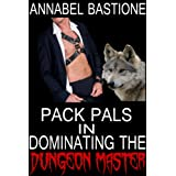 Pack Pals in Dominating the Dungeon Master (Gay Paranormal BDSM Erotica) ~ Annabel Bastione