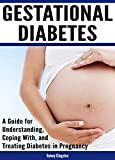 Gestational Diabetes: A Guide for Understanding, Coping With, and Treating Diabetes in Pregnancy