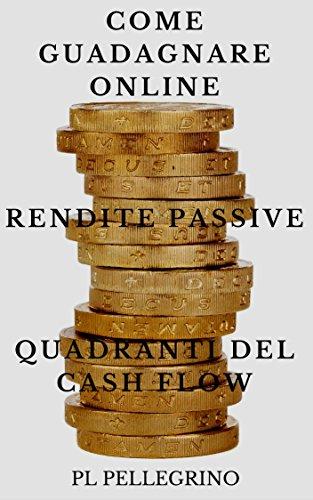 Come guadagnare online con le rendite passive e i quadranti del cash flow guida per scoprire i segreti degli i PDF