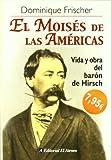 img - for El moises de las Americas/ The Moses of the Americas: Vida Y Obra Del Baro?n De Hirsch/ Life and Work of the Baron of Hirsch (Spanish Edition) book / textbook / text book