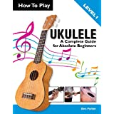 How To Play Ukulele: A Complete Guide for Absolute Beginnersby Ben Parker