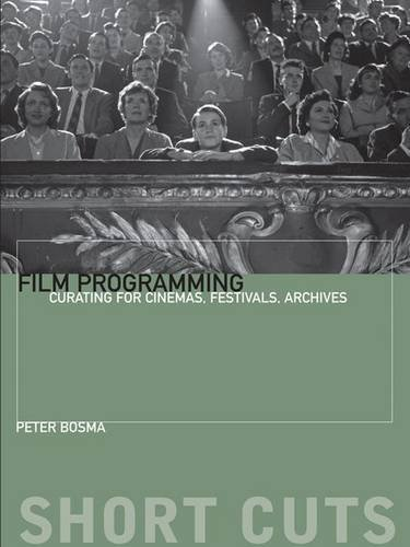 Film Programming: Curating for Cinemas, Festivals, Archives (Short Cuts)