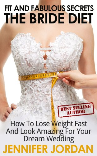 The Bride Diet: How To Lose Weight Fast And Look Amazing For Your Dream Wedding (Fit And Fabulous Secrets Book 1)