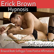 Premature Ejaculation: Go All Night Long: Last Longer During Sex, Guided Meditation, Self-Hypnosis, Binaural Beats Speech by  Erick Brown Hypnosis Narrated by  Erick Brown Hypnosis