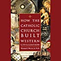 How the Catholic Church Built Western Civilization Audiobook by Thomas E. Woods Narrated by Barrett Whitener