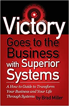 Victory Goes To The Business With Superior Systems: How To Transform Your Business And Your Life Through Systems
