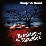 Breaking Up the Shackles | Gunjesh Bond