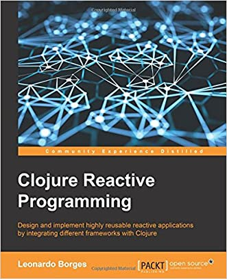Clojure Reactive Programming - How to Develop Concurrent and Asynchronous Applications with Clojure