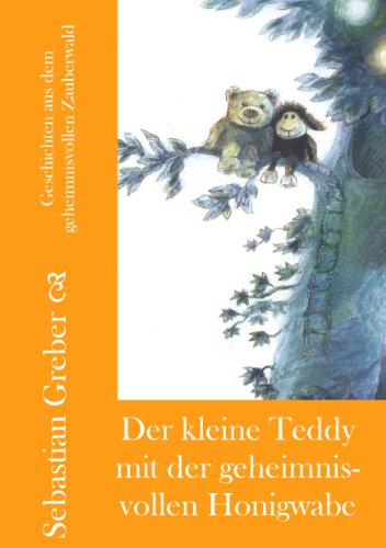 Sebastian Greber - Der kleine Teddy mit der geheimnisvollen Honigwabe (Geschichten aus dem geheimnisvollen Zauberwald 4) (German Edition)