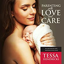 Parenting with Love and Care: Be a Better You and Empower Your Child (       UNABRIDGED) by Tessa Hendricks Narrated by Violet Meadow
