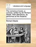 The conscious lovers, a comedy: written by Sir Richard Steele. With alterations, as performed at the theatres.