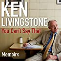 You Can't Say That: A Memoir Audiobook by Ken Livingstone Narrated by Cameron Stewart