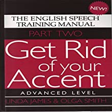 Get Rid of Your Accent: Advanced Level Pt. 2: The English Speech Training Manual (Part 2) by James, Linda, Smith, Olga (2011) Audiobook by Linda James, Olga Smith Narrated by Linda James, Michael Knowles